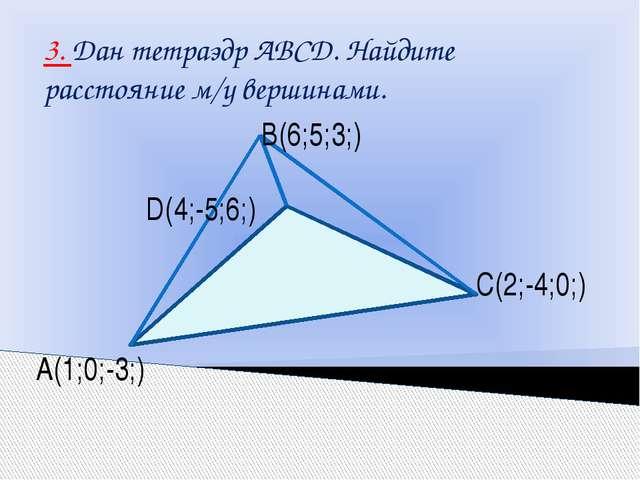 3. Дан тетраэдр АВСD. Найдите расстояние м/у вершинами. В(6;5;3;) С(2;-4;0;)...