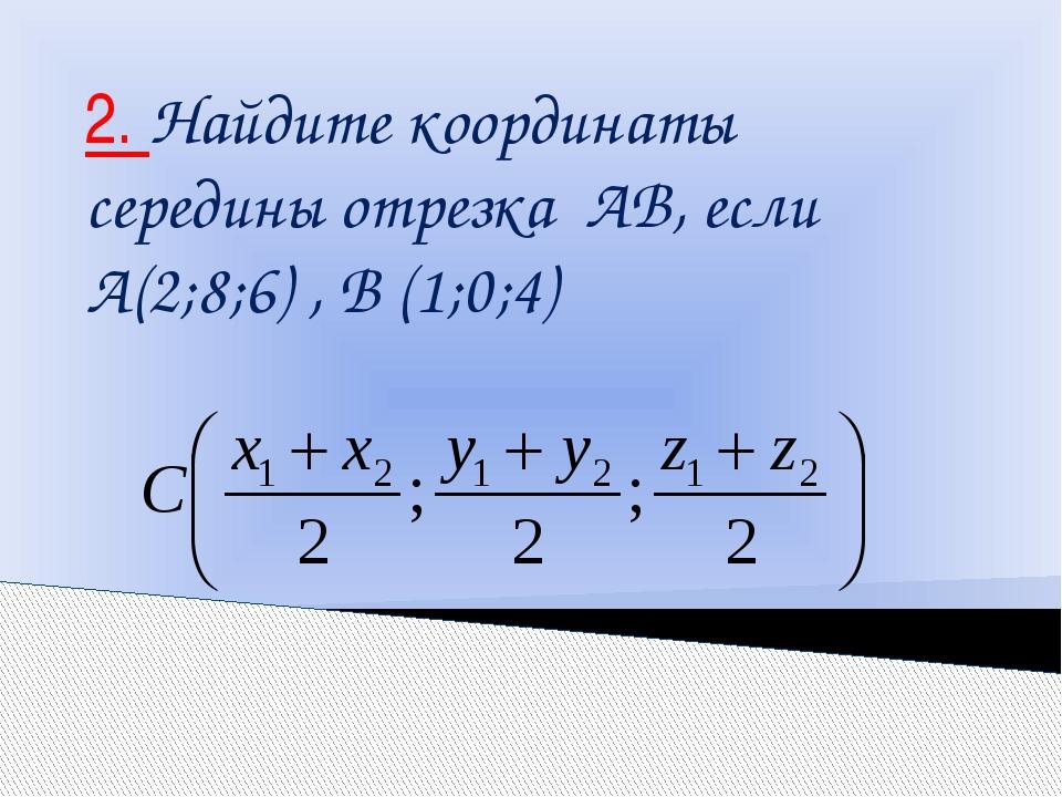2. Найдите координаты середины отрезка АВ, если А(2;8;6) , В (1;0;4)