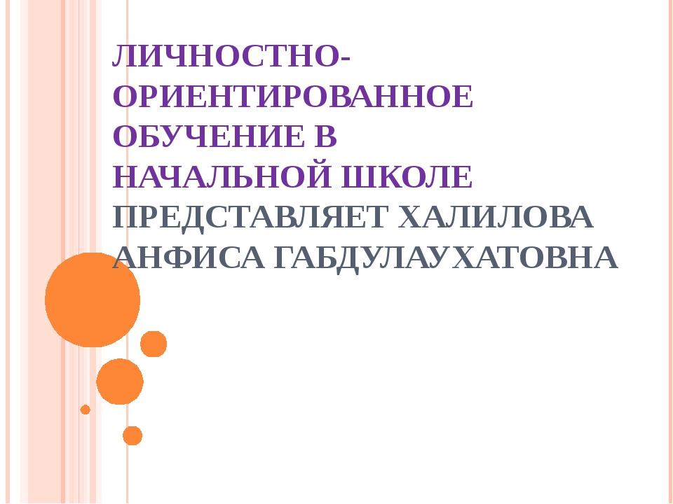 ЛИЧНОСТНО-ОРИЕНТИРОВАННОЕ ОБУЧЕНИЕ В НАЧАЛЬНОЙ ШКОЛЕ ПРЕДСТАВЛЯЕТ ХАЛИЛОВА АН...