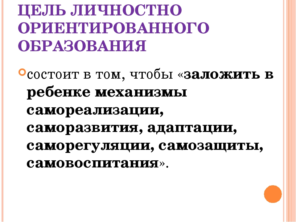 ЦЕЛЬ ЛИЧНОСТНО ОРИЕНТИРОВАННОГО ОБРАЗОВАНИЯ состоит в том, чтобы «заложить в...