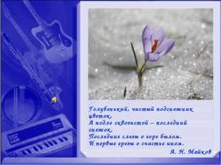 Голубенький, чистый подснежник цветок, А подле сквозистой – последний снежок.