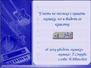 «Я хочу увидеть музыку» музыка: Г.Струве, слова: И.Ивановой Уметь не только с