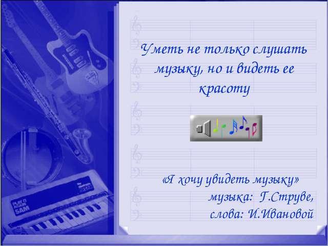 «Я хочу увидеть музыку» музыка: Г.Струве, слова: И.Ивановой Уметь не только с...