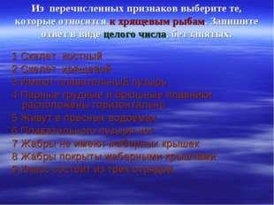 Из перечисленных признаков выберите те, которые относятся к хрящевым рыбам. З