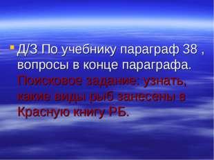 Д/З По учебнику параграф 38 , вопросы в конце параграфа. Поисковое задание: у
