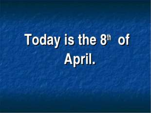 Today is the 8th of April.