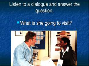 Listen to a dialogue and answer the question. What is she going to visit?