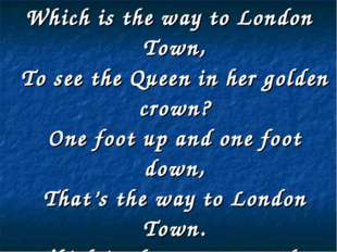 Which is the way to London Town, To see the Queen in her golden crown? One fo