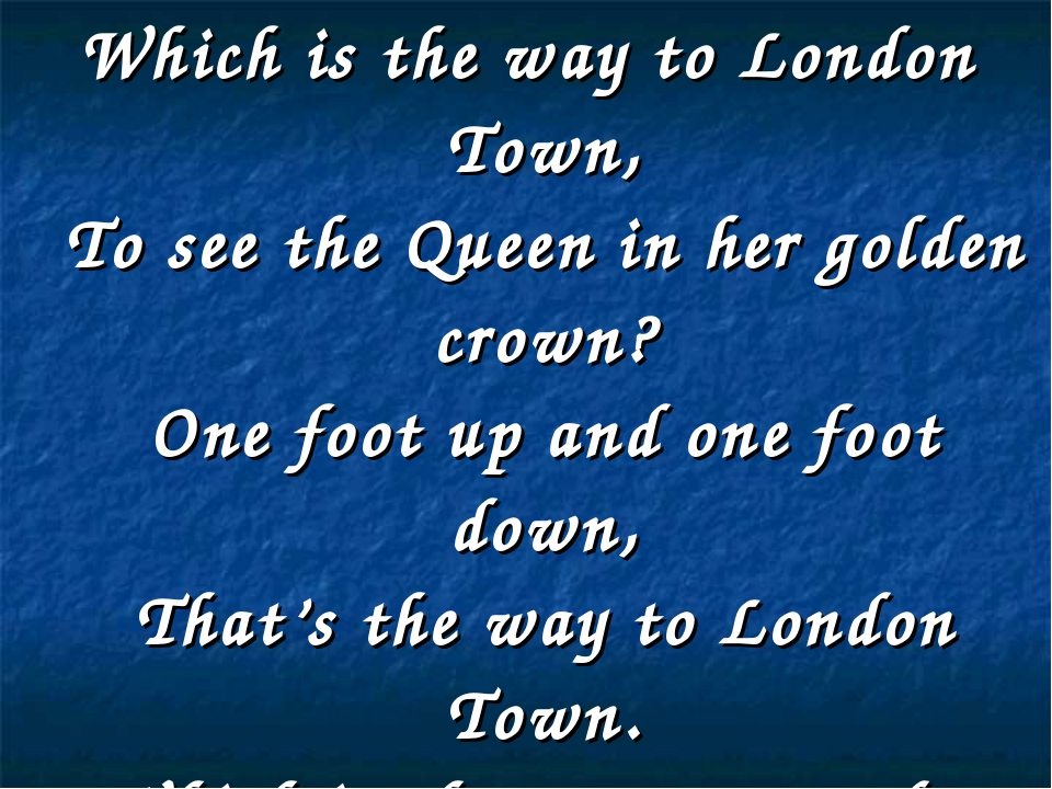 Which is the way to London Town, To see the Queen in her golden crown? One fo...