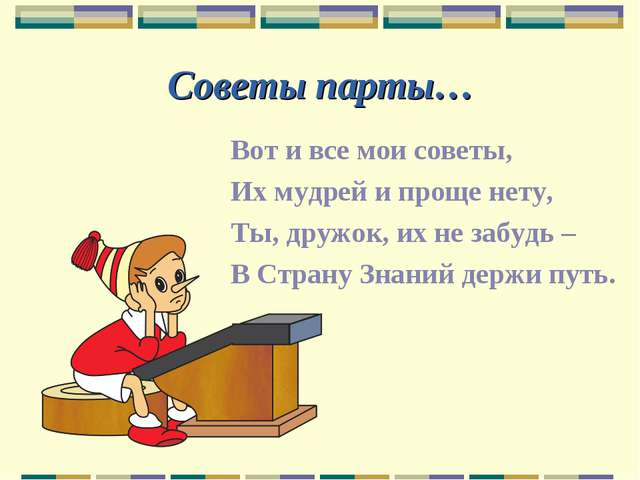 Советы парты… Вот и все мои советы, Их мудрей и проще нету, Ты, дружок, их не...