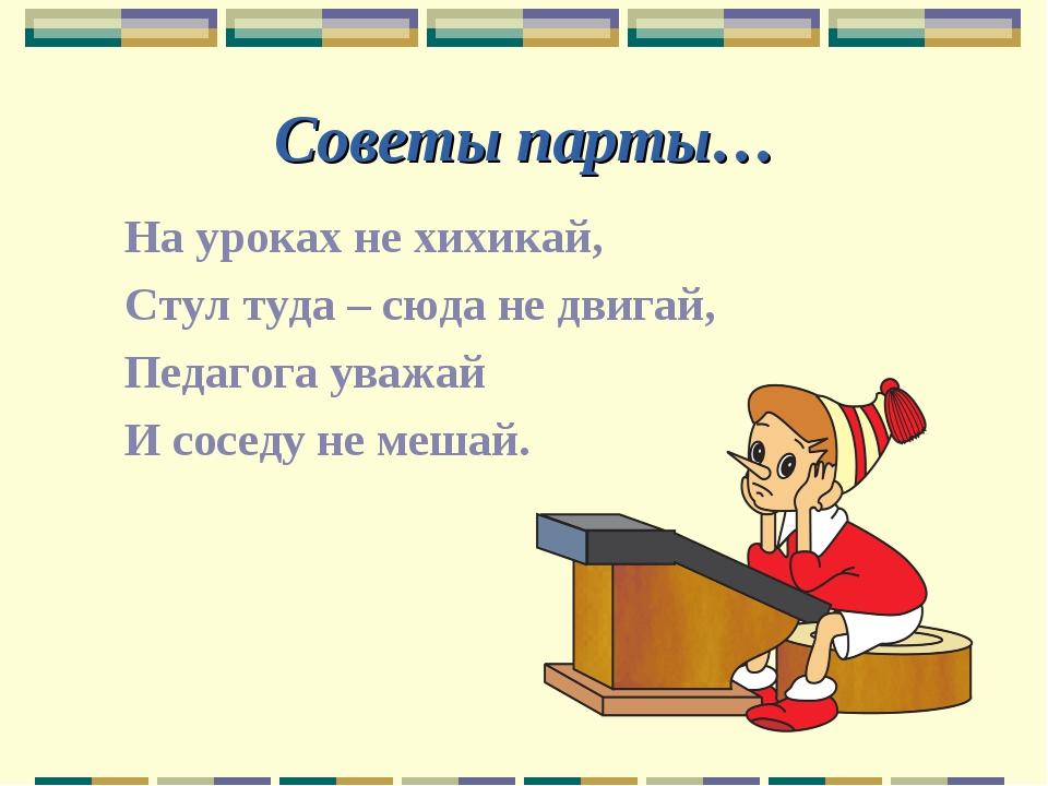 Советы парты… На уроках не хихикай, Стул туда – сюда не двигай, Педагога уваж...