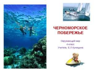 ЧЕРНОМОРСКОЕ ПОБЕРЕЖЬЕ Окружающий мир 4 класс Учитель: Е.Л.Куницына