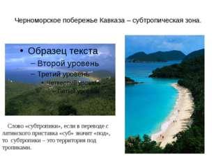 Черноморское побережье Кавказа – субтропическая зона. Слово «субтропики», есл