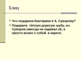 Блиц Что подарила Екатерина II А. Суворову? Подарила тёплую дорогую шубу, но