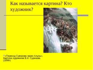 Как называется картина? Кто художник? «Переход Суворова через Альпы». Картина