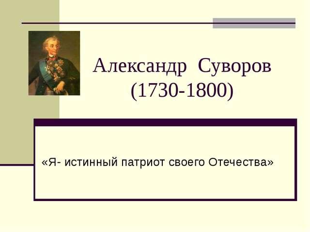Александр Суворов (1730-1800) «Я- истинный патриот своего Отечества»