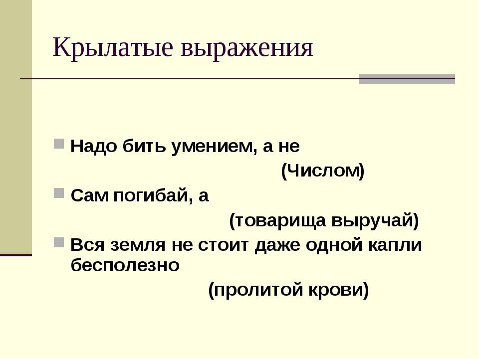 Крылатые выражения Надо бить умением, а не (Числом) Сам погибай, а (товарища...