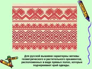 Для русской вышивки характерны мотивы геометрического и растительного орнамен