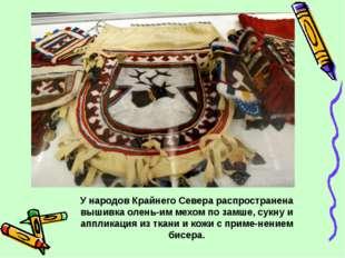У народов Крайнего Севера распространена вышивка оленьим мехом по замше, сук