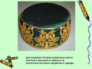 Для вышивок Татарии характерно шитье золотом и бисером по бархату на различны
