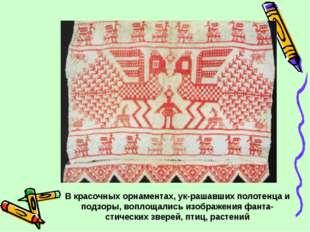 В красочных орнаментах, украшавших полотенца и подзоры, воплощались изображе