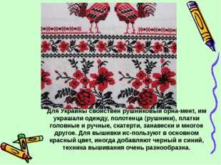 Для Украины свойствен рушниковый орнамент, им украшали одежду, полотенца (ру