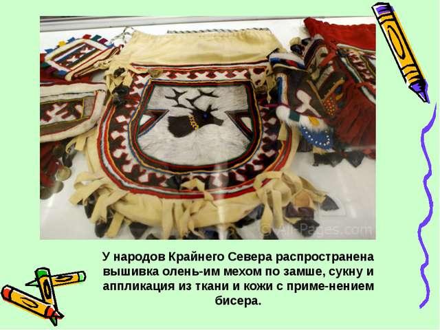У народов Крайнего Севера распространена вышивка оленьим мехом по замше, сук...