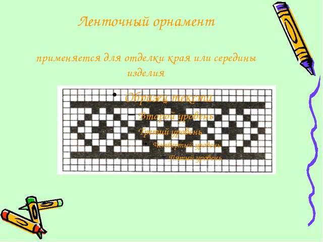Ленточный орнамент применяется для отделки края или середины изделия