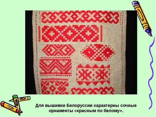 Для вышивки Белоруссии характерны сочные орнаменты «красным по белому».