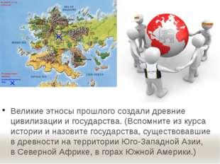 Великие этносы прошлого создали древние цивилизации и государства. (Вспомните