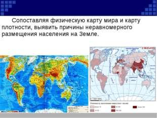 Сопоставляя физическую карту мира и карту плотности, выявить причины не
