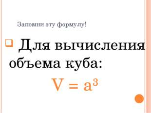 Запомни эту формулу! Для вычисления объема куба: V = a³