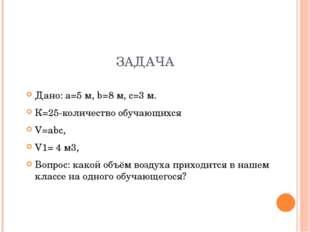 ЗАДАЧА Дано: а=5 м, b=8 м, с=3 м. К=25-количество обучающихся V=аbс, V1= 4 м3