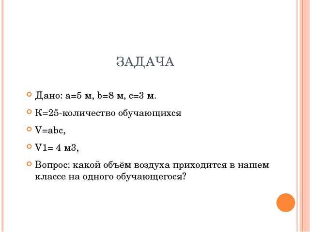 ЗАДАЧА Дано: а=5 м, b=8 м, с=3 м. К=25-количество обучающихся V=аbс, V1= 4 м3...