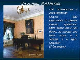 Комната Л.Д.Блок  «Её тициановская и древнерусская красота еще выигрывала о