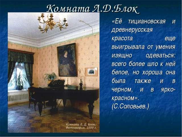Комната Л.Д.Блок  «Её тициановская и древнерусская красота еще выигрывала о...