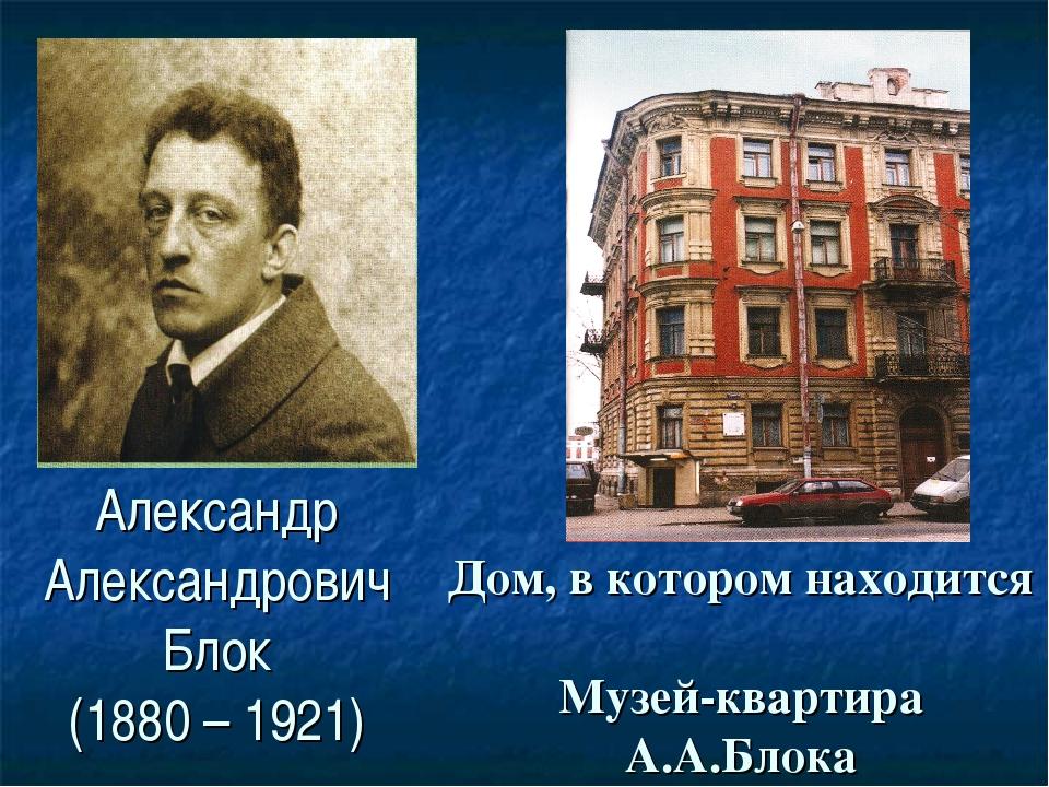 Александр Александрович Блок (1880 – 1921) Дом, в котором находится Музей-ква...