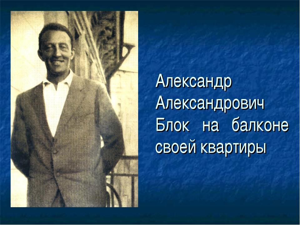 Александр Александрович Блок на балконе своей квартиры