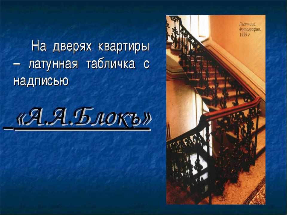 На дверях квартиры – латунная табличка с надписью «А.А.Блокъ»