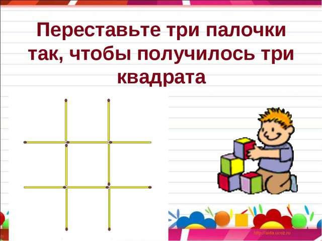 Переставьте три палочки так, чтобы получилось три квадрата