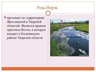 Река Нерль протекает по территориям Ярославской и Тверской областей. Является