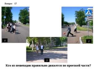 1 2 3 Вопрос 17 Кто из пешеходов правильно движется по проезжей части?