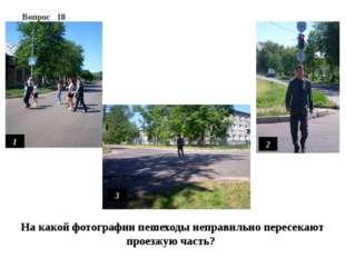 Вопрос 18 1 2 3 На какой фотографии пешеходы неправильно пересекают проезжую