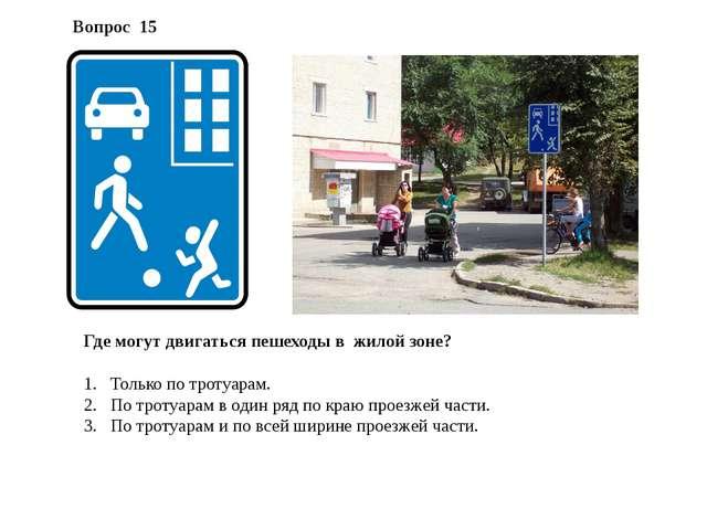 Где могут двигаться пешеходы в жилой зоне? Только по тротуарам. По тротуарам...