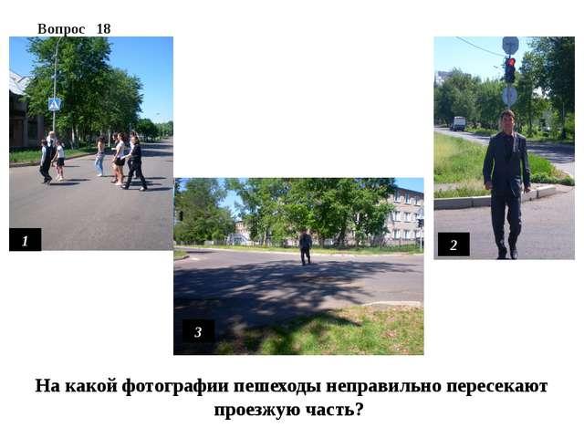 Вопрос 18 1 2 3 На какой фотографии пешеходы неправильно пересекают проезжую...