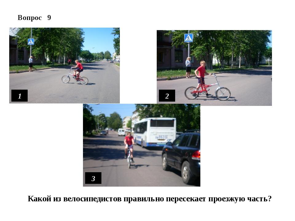 Вопрос 9 1 Какой из велосипедистов правильно пересекает проезжую часть? 2 3