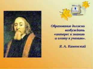 Образование должно возбуждать «интерес к знанию и охоту к учению». Я. А. Кам