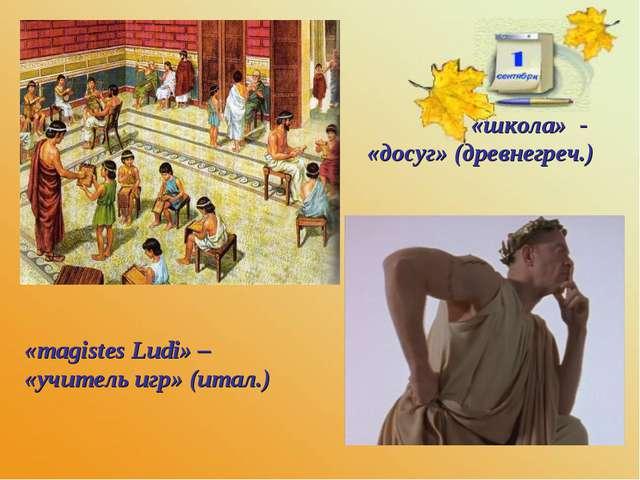 «школа» - «досуг» (древнегреч.) «magistes Ludi» – «учитель игр» (итал.)