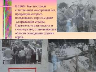В 1960г. был построен собственный консервный цех, продукция которого пользова