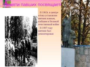 Памяти павших посвящается… В 1963г. в центре посёлка установлен памятник воин